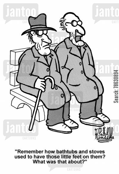 old people cartoon humor: 'Remember how bathtubs and stoves used to have those little feet on them? What was that about?'