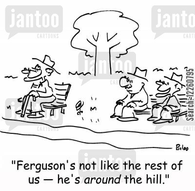 over the hill cartoon humor: 'Ferguson's not like the rest of us - he's AROUND the hill.'