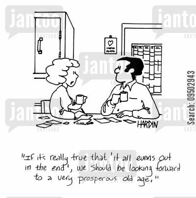 prosperity cartoon humor: 'If it's really true that 'it all evens out in the end', we should be looking forward to a very prosperous old age.'
