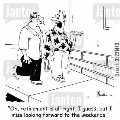 saturday cartoon humor: 'Oh, retirement is okay, I guess, but I miss looking forward to the weekends.'