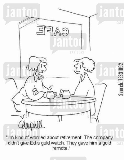 television fan cartoon humor: 'I'm kind of worried about retirement. The company didn't give Ed a gold watch. They gave him a gold remote.'