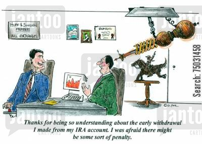 ira cartoon humor: 'Thanks for being so understanding about the early withdrawal I made from my IRA account. I was afraid there might be some sort of penalty.'