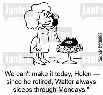 social engagments cartoon humor: 'We can't make it today, Helen -- since he retired, Walter always sleeps through Mondays.'