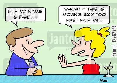 moving too fast cartoon humor: 'Hi -- my name is Dave...', 'Whoa! -- this is moving WAY too fast for me!'