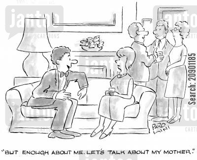 self obsessed cartoon humor: 'But enough about me. Let's talk about my mother.'