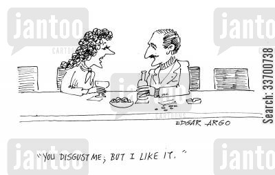 low cartoon humor: 'You disgust me; but I like it.'