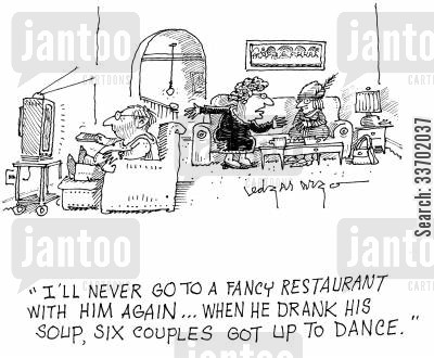 fancy restaurant cartoon humor: 'I'll never go to a fancy restaurant with him again...when he drank his soup, six couples got up to dance.'