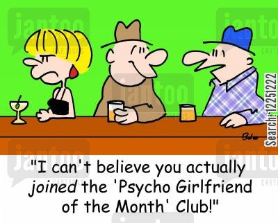 psycho cartoon humor: 'I can't believe you actually JOINED the 'Psycho Girlfriend of the Month' Club!'
