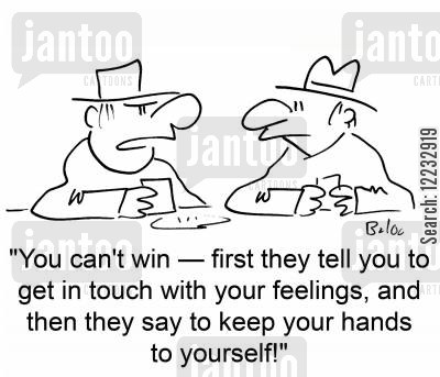 randy cartoon humor: 'You can't win -- first they tell you to get in touch with your feelings, and then they say to keep your hands to yourself!'