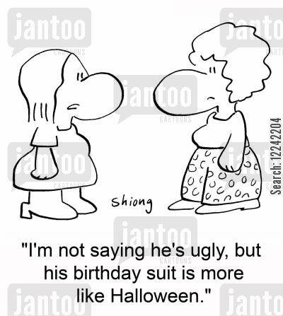 birthday suit cartoon humor: 'I'm not saying he's ugly, but his birthday suit is more like Halloween.'
