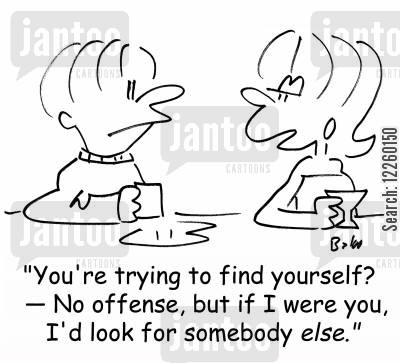 find yourself cartoon humor: 'You're trying to find yourself? -- No offense, but if I were you, I'd look for somebody ELSE.'