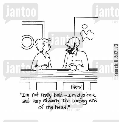 dyslexics cartoon humor: 'I'm not really bald - I'm dyslexic and keep shaving the wrong end of my head.'