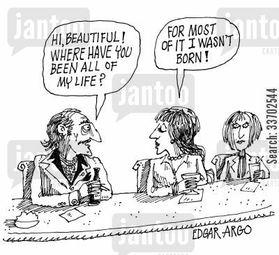too old cartoon humor: 'Hi, beautiful! Where have you been all my life?' 'For most of it I wasn't born!'