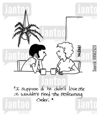 restraining orders cartoon humor: 'I suppose if he didn't love me I wouldn't need the restraining order.'