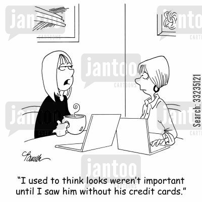 superficial cartoon humor: 'I used to think looks weren't important until I saw him without his credit cards.'