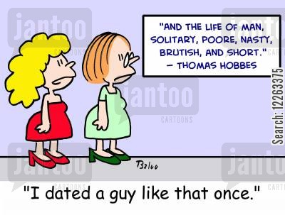 famous quotation cartoon humor: 'And the life of man, solitary, poore, nasty, brutish, and short.' -- Thomas Hobbes, 'I dated a guy like that once.'