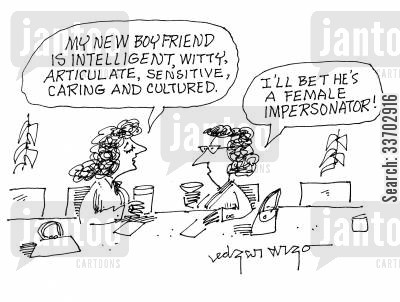 female impersonator cartoon humor: 'My new boyfriend is intelligent, witty, articulate, sensitive, caring and cultured.'