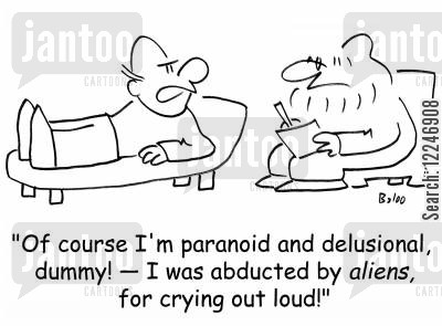 delusional cartoon humor: 'Of course I'm paranoid and delusional, dummy! -- I was abducted by aliens, for crying out loud!'