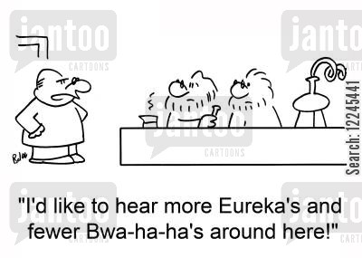 scientific discoveries cartoon humor: 'I'd like to hear more Eureka's and fewer bwa-ha-ha's around here!'