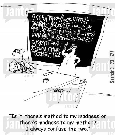 madnesses cartoon humor: 'Is it 'there's method to my madness' or 'there's madness to my method?' I always confuse the two.'