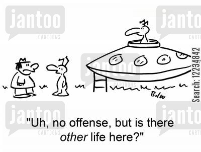 life force cartoon humor: 'Uh, no offense, but is there other life here?'