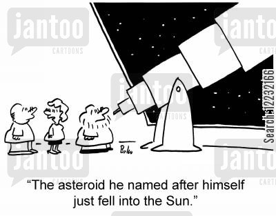 asteroid cartoon humor: 'The asteroid he named after himself just fell into the sun.'