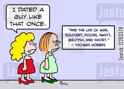 famous quote cartoon humor: 'And the life of man, solitary, poore, nasty, brutish, and short.' -- Thomas Hobbes, 'I dated a guy like that once.'