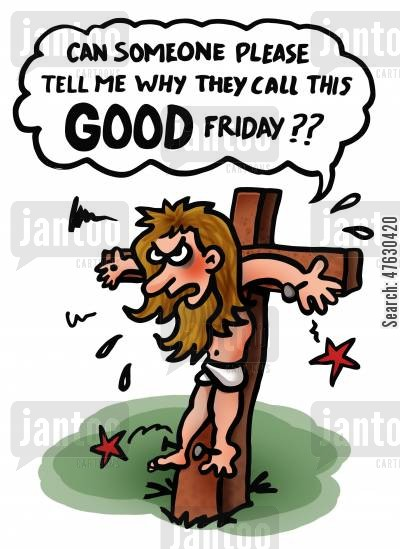 good friday cartoon humor: Can someone please tell me why they call this Good Friday?