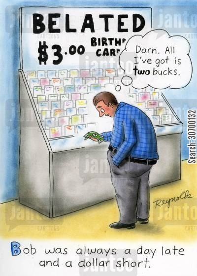 day late cartoon humor: Belated $3 birthday cards. 'Darn. All I've got is two bucks.' Bob was always a day late and a dollar short.