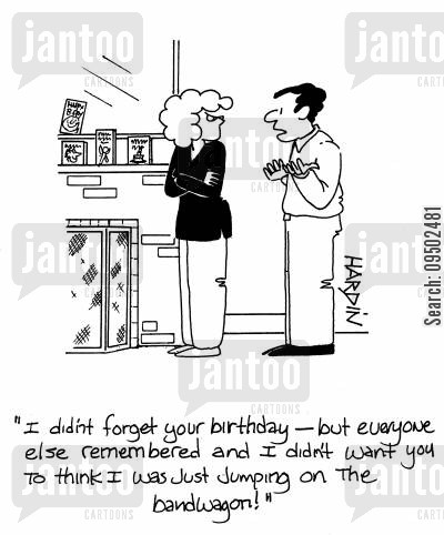 sulks cartoon humor: 'I didn't forget your birthday, but everyone else remembered and I didn't want you to think I was just jumping on the bandwagon!'