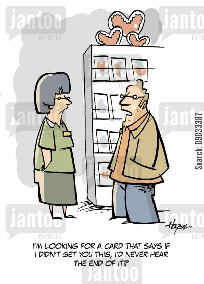 gree cartoon humor: 'I'm looking for a card that says if I didn't get you this, I'd never hear the end of it.'