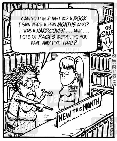 bookshop cartoon humor: 'Can you help me find a book I saw here a few months ago? It was a hardcover...and...lots of pages inside. Do you have any like that?'