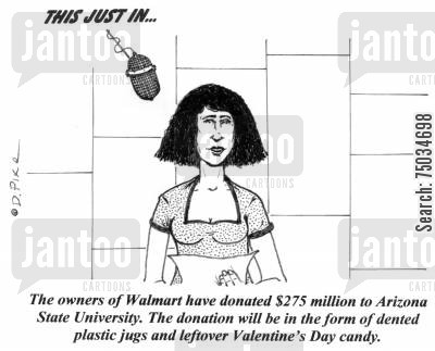 retailer cartoon humor: 'The owners of Walmart have donated $275 million to Arizona State University. The donation will be in the form of dented plastic jugs and leftover Valentine's Day candy.'