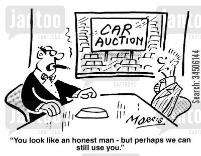 car auction cartoon humor: 'You look like an honest man - but perhaps we can still use you.'