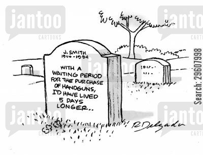 defense cartoon humor: With a waiting period for the purchase of handguns, I'd have lived 5 days longer...