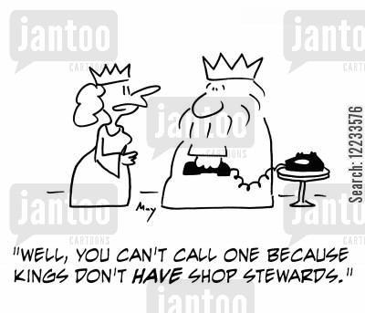 shop stewards cartoon humor: 'Well, you can't call one because kings don't have shop stewards.'