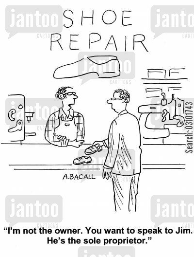 shoe repairing cartoon humor: 'I'm not the owner. You want to speak to Jim. He's the sole proprietor.'