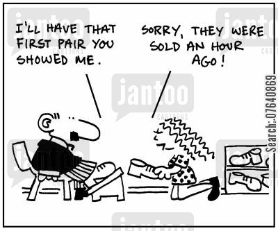 decision makers cartoon humor: 'I'll have that first pair you showed me.' - 'Sorry, they were sold an hour ago.'