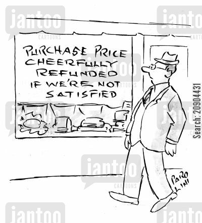 customer satisfaction cartoon humor: Shop window - 'Purchase price cheerfully refunded if we're not satisfied'.