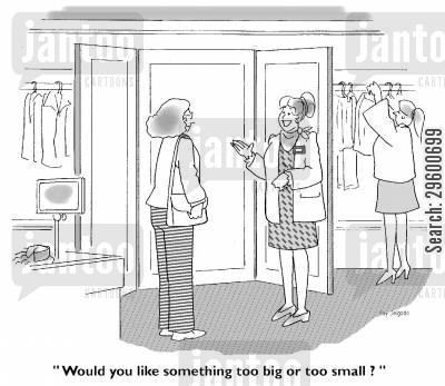 shop assistants cartoon humor: 'Would you like something too big or too small?'