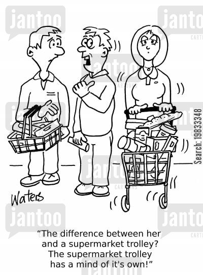 trolleys cartoon humor: 'The difference between her and a supermarket trolley? The supermarket trolley has a mind of it's own!'