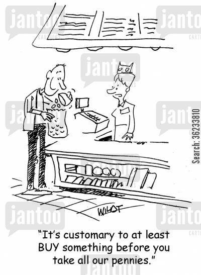 customary cartoon humor: It's customary to at least BUY something before you take all our pennies.