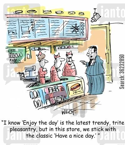 enjoy your day cartoon humor: I know 'enjoy the day' is the latest trendy, trite pleasantry, but in this store, we stick with the classic, 'Have a nice day'.