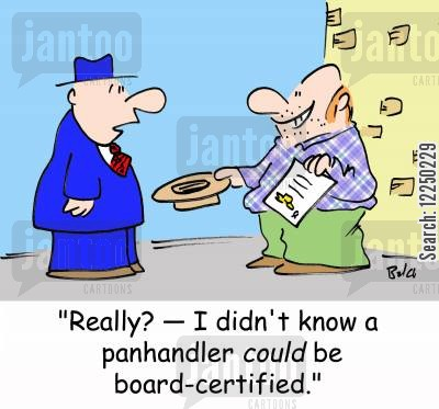 board certified cartoon humor: 'Really? -- I didn't know a panhandler could be board-certified.'