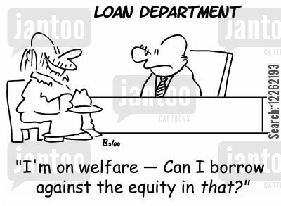 loan department cartoon humor: LOAN DEPARTMENT, 'I'm on welfare -- can I borrow against the equity in THAT?'