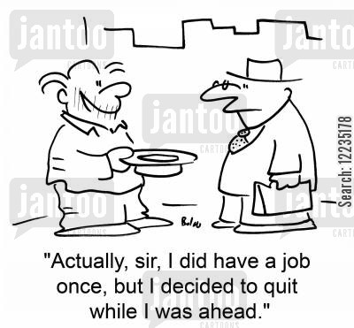 ahead cartoon humor: 'Actually, sir, I did have a job once, but I decided to quit while I was ahead.'