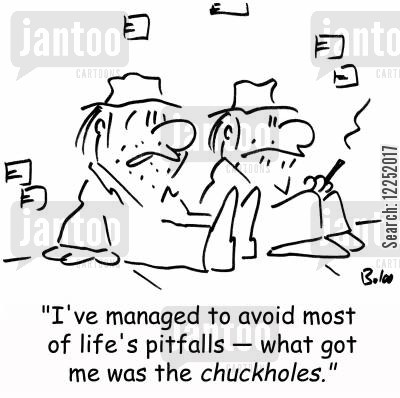 chuckhole cartoon humor: 'I've managed to avoid most of life's pitfalls -- what got me was the chuckholes.'