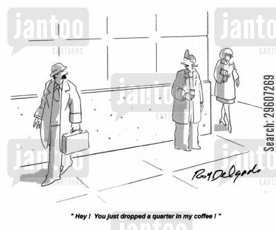donated cartoon humor: 'Hey! You just dropped a quarter in my coffee!'