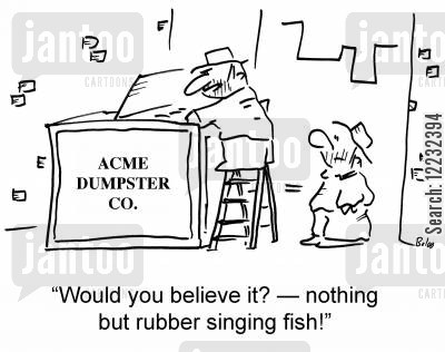 dumpster cartoon humor: 'Would you believe it? — nothing but rubber singing fish!'