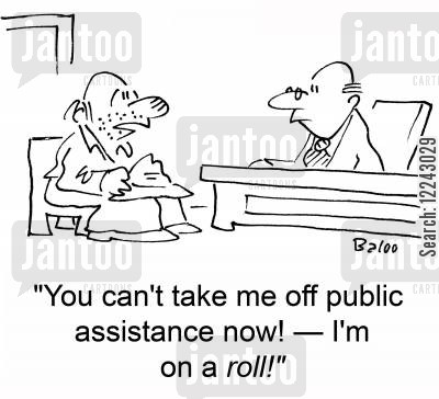 public assistance cartoon humor: 'You can't take me off public assistance now! -- I'm on a roll!'